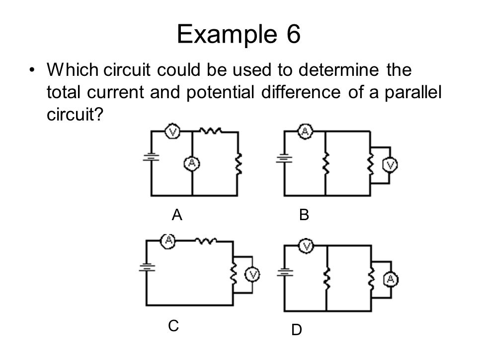 Example 6 Which circuit could be used to determine the total current and potential difference of a parallel circuit