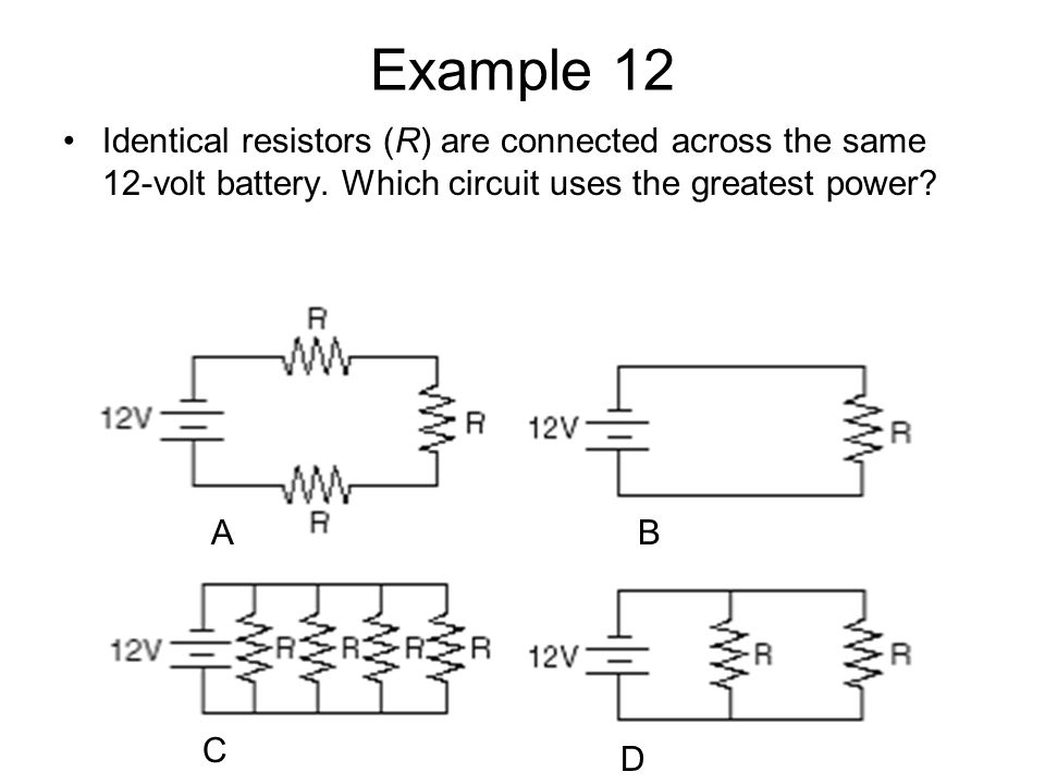 Example 12 Identical resistors (R) are connected across the same 12-volt battery. Which circuit uses the greatest power