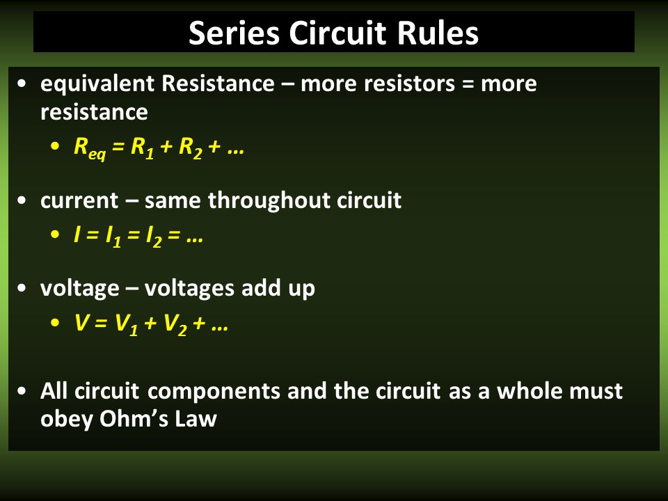 Series Circuit Rules equivalent Resistance – more resistors = more resistance. Req = R1 + R2 + … current – same throughout circuit.