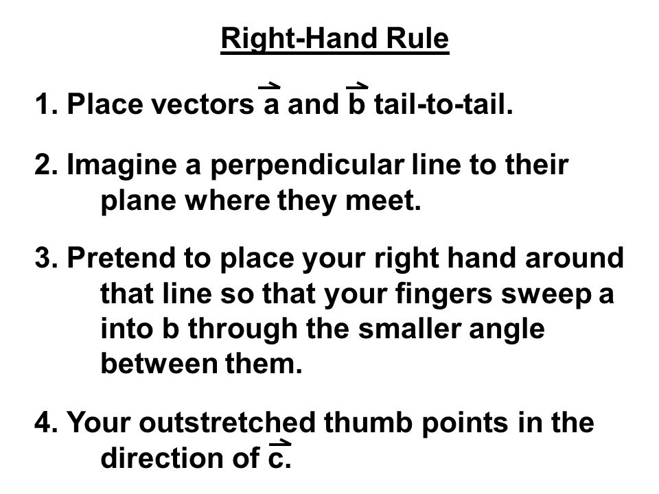 Right-Hand Rule 1. Place vectors a and b tail-to-tail. 2. Imagine a perpendicular line to their plane where they meet.
