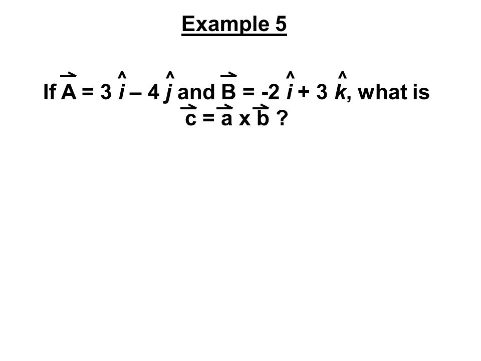 If A = 3 i – 4 j and B = -2 i + 3 k, what is c = a x b