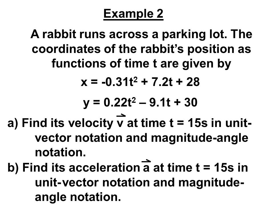 Example 2 A rabbit runs across a parking lot. The coordinates of the rabbit's position as functions of time t are given by.