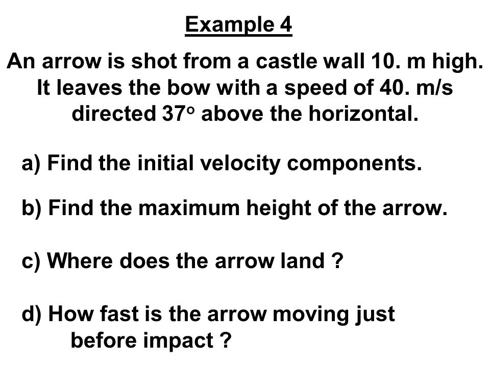 Example 4 An arrow is shot from a castle wall 10. m high. It leaves the bow with a speed of 40. m/s directed 37o above the horizontal.