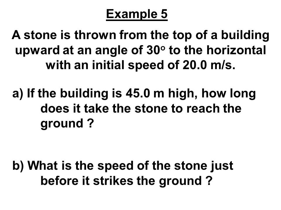Example 5 A stone is thrown from the top of a building upward at an angle of 30o to the horizontal with an initial speed of 20.0 m/s.