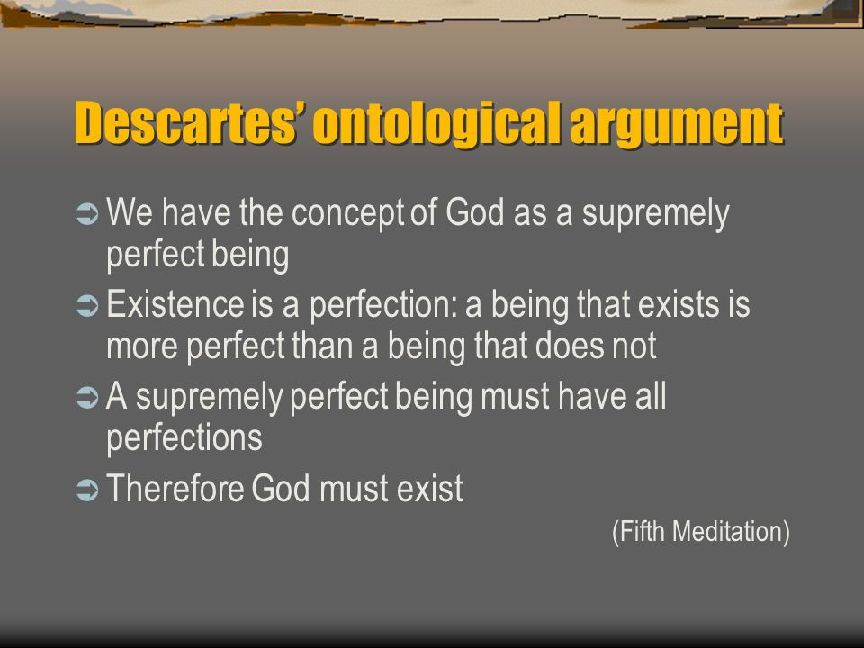 modern versions of the ontological argument An ontological argument is a philosophical argument for the existence of god that uses ontologymany arguments fall under the category of the ontological, and they tend to involve arguments about the state of being or existing more specifically, ontological arguments tend to start with an a priori theory about the organization of the universe.