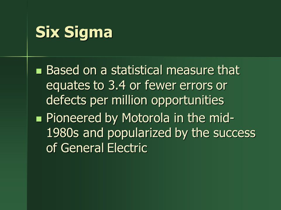 Six Sigma Based on a statistical measure that equates to 3.4 or fewer errors or defects per million opportunities.