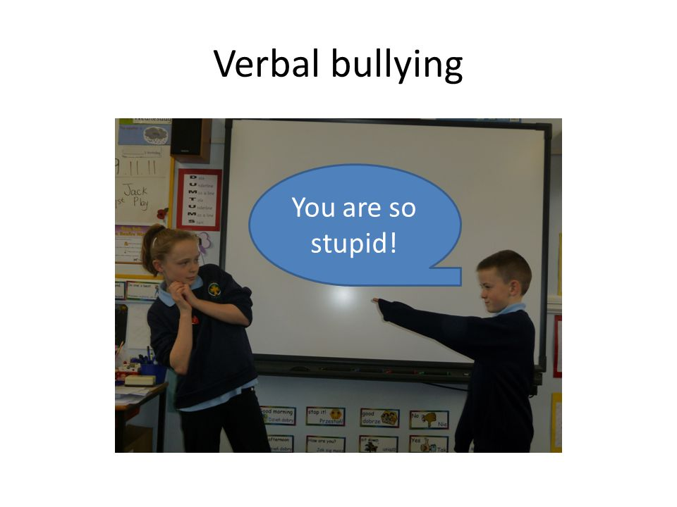 Verbal bullying You are so stupid!