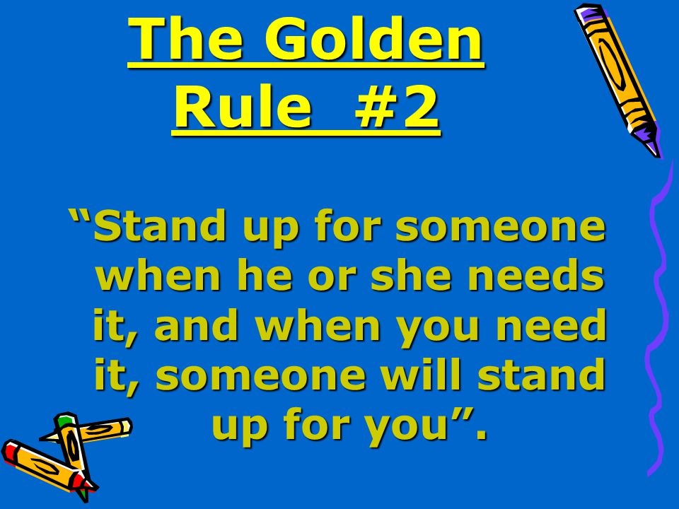 The Golden Rule #2 Stand up for someone when he or she needs it, and when you need it, someone will stand up for you .