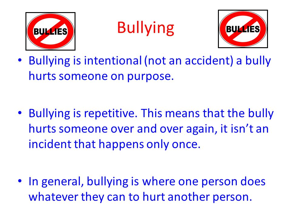 Bullying Bullying is intentional (not an accident) a bully hurts someone on purpose.