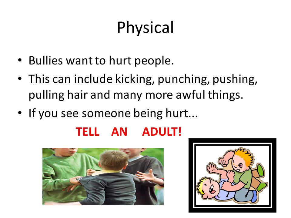 Physical Bullies want to hurt people.