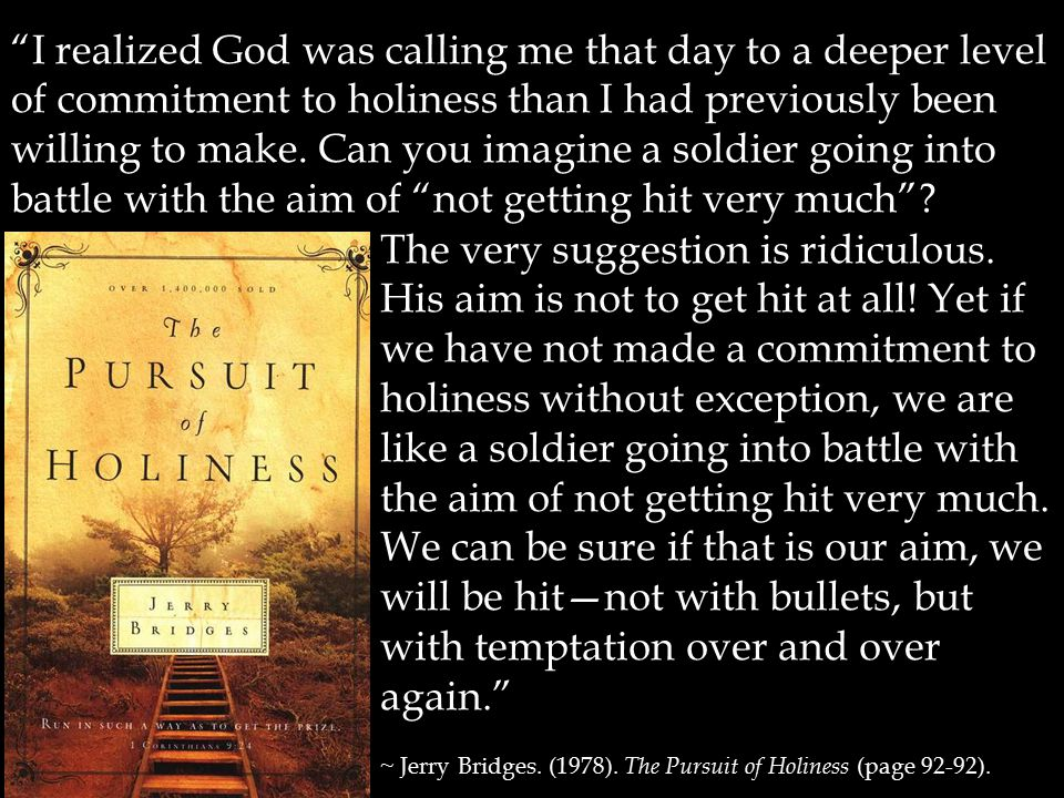 I realized God was calling me that day to a deeper level of commitment to holiness than I had previously been willing to make. Can you imagine a soldier going into battle with the aim of not getting hit very much