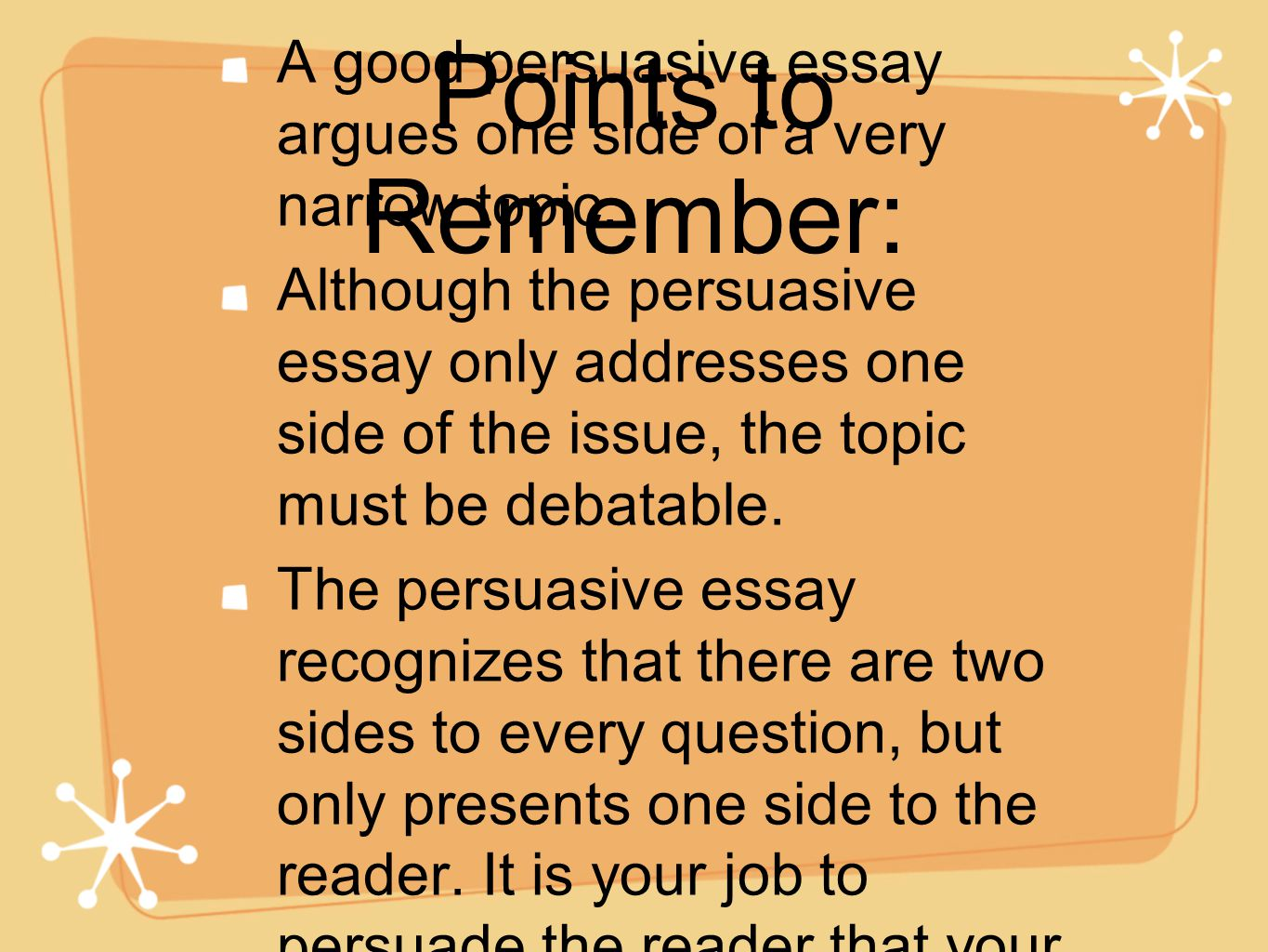Writing A Persuasive Essay  Ppt Download Points To Remember A Good Persuasive Essay Argues One Side Of A Very  Narrow Topic Probability Statistics Help also How To Write A Thesis Essay  What Is The Thesis In An Essay