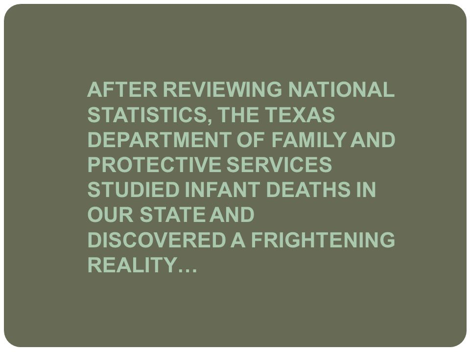 AFTER REVIEWING NATIONAL STATISTICS, THE TEXAS DEPARTMENT OF FAMILY AND PROTECTIVE SERVICES STUDIED INFANT DEATHS IN OUR STATE AND DISCOVERED A FRIGHTENING REALITY…