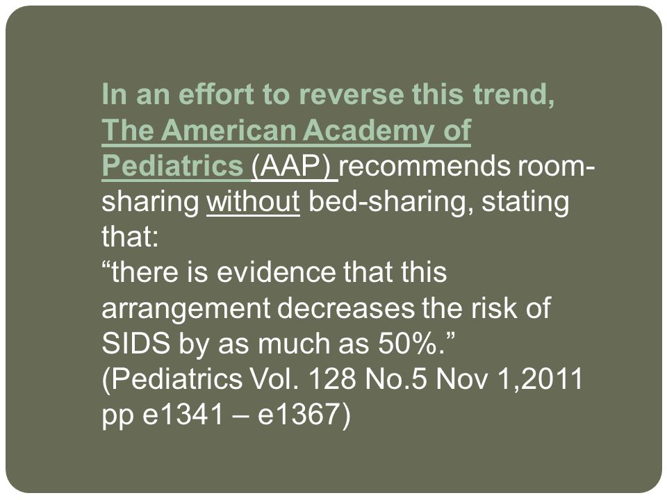 In an effort to reverse this trend, The American Academy of Pediatrics (AAP) recommends room-sharing without bed-sharing, stating that: there is evidence that this arrangement decreases the risk of SIDS by as much as 50%. (Pediatrics Vol.
