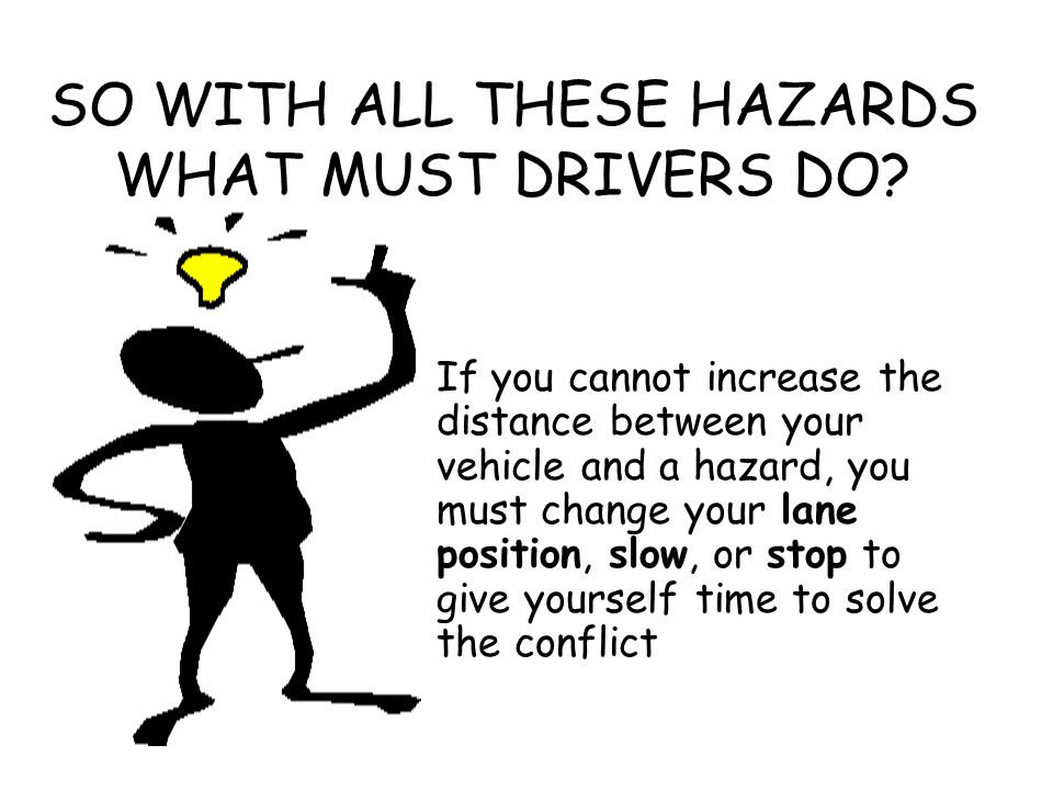 SO WITH ALL THESE HAZARDS WHAT MUST DRIVERS DO