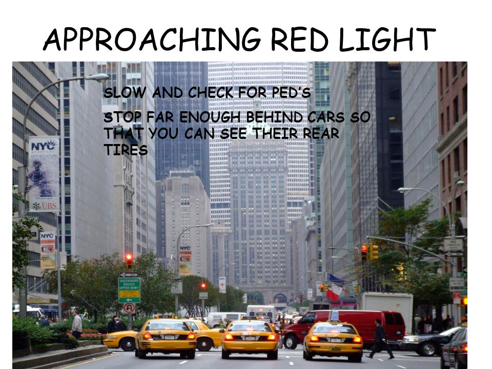 APPROACHING RED LIGHT SLOW AND CHECK FOR PED'S