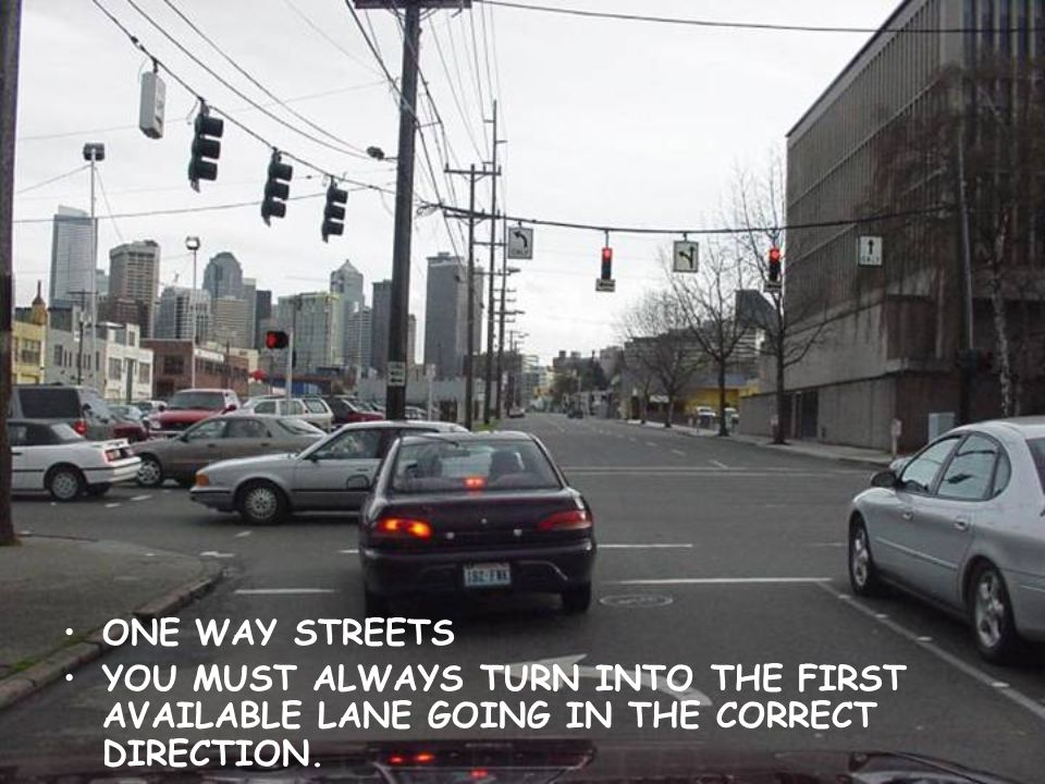ONE WAY STREETS YOU MUST ALWAYS TURN INTO THE FIRST AVAILABLE LANE GOING IN THE CORRECT DIRECTION.