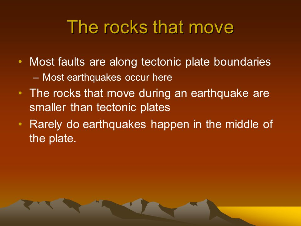The rocks that move Most faults are along tectonic plate boundaries