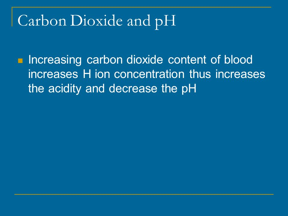 Carbon Dioxide and pH Increasing carbon dioxide content of blood increases H ion concentration thus increases the acidity and decrease the pH.
