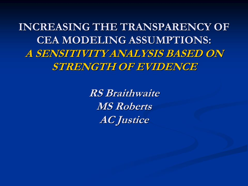 INCREASING THE TRANSPARENCY OF CEA MODELING ASSUMPTIONS: A SENSITIVITY ANALYSIS BASED ON STRENGTH OF EVIDENCE RS Braithwaite MS Roberts AC Justice