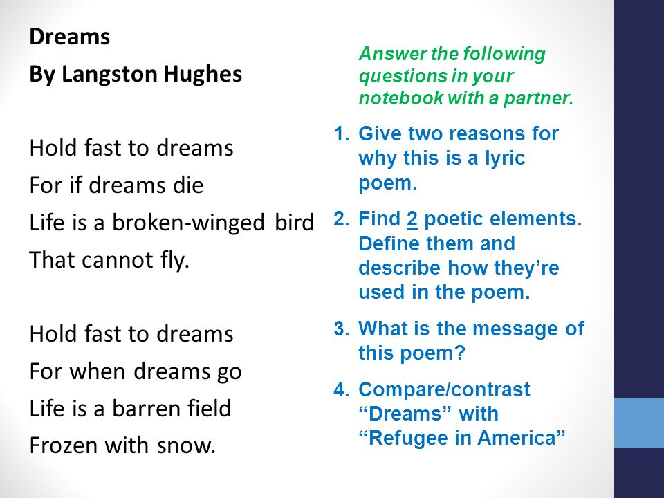 Dreams By Langston Hughes Hold fast to dreams For if dreams die Life is a broken-winged bird That cannot fly. For when dreams go Life is a barren field Frozen with snow.