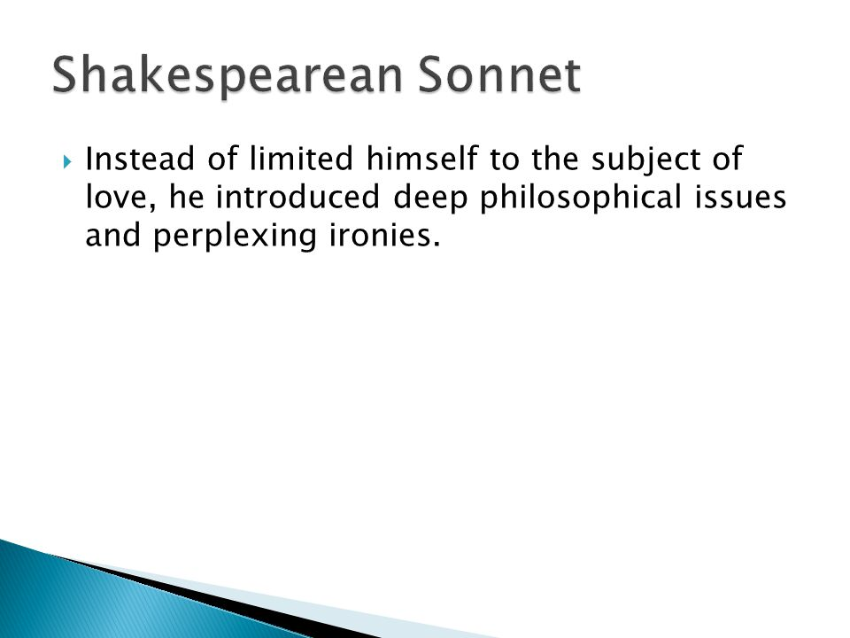 Shakespearean Sonnet Instead of limited himself to the subject of love, he introduced deep philosophical issues and perplexing ironies.