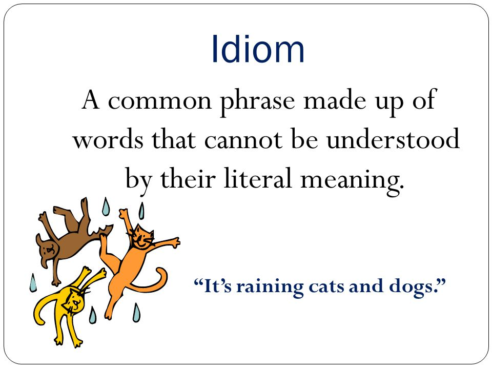 Idiom A common phrase made up of words that cannot be understood by their literal meaning.