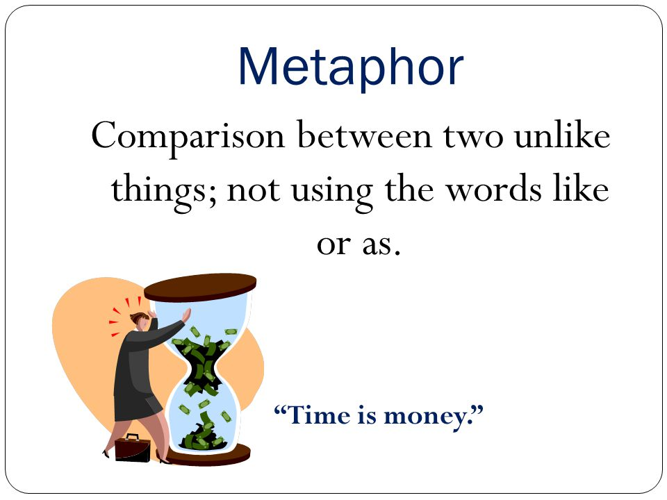 Comparison between two unlike things; not using the words like or as.