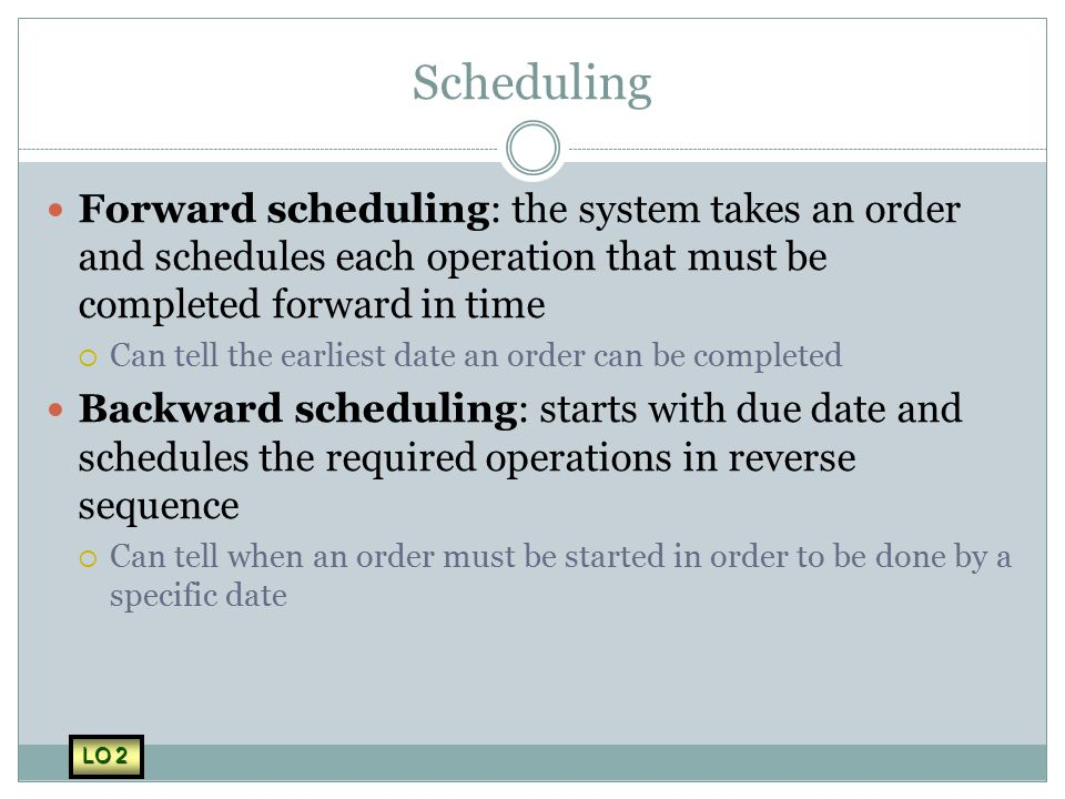 Scheduling Forward scheduling: the system takes an order and schedules each operation that must be completed forward in time.