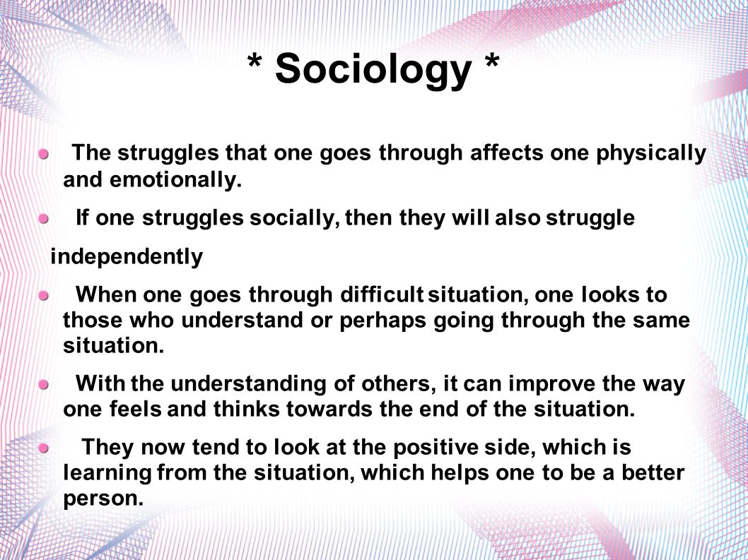 * Sociology * The struggles that one goes through affects one physically and emotionally. If one struggles socially, then they will also struggle.