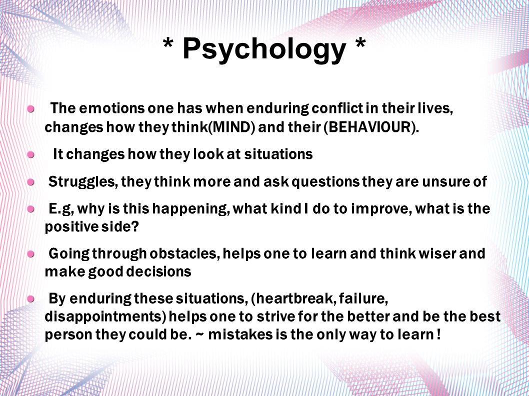 * Psychology * The emotions one has when enduring conflict in their lives, changes how they think(MIND) and their (BEHAVIOUR).