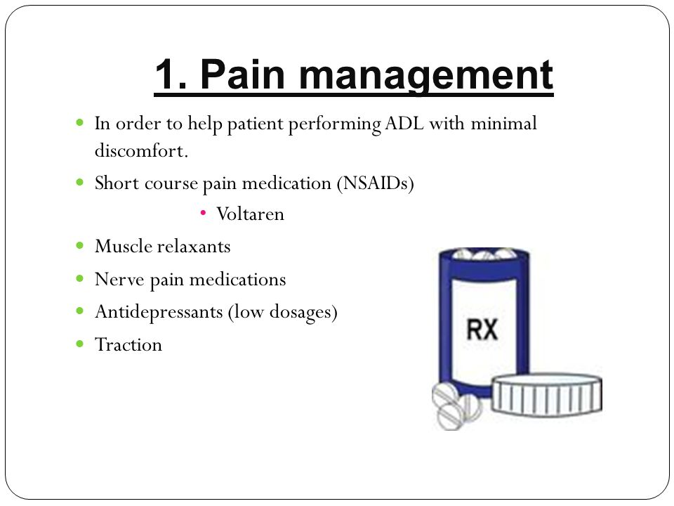 1. Pain management In order to help patient performing ADL with minimal discomfort. Short course pain medication (NSAIDs)