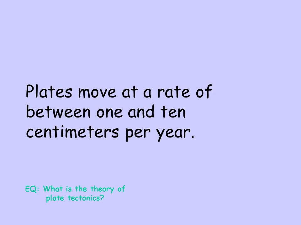 Plates move at a rate of between one and ten centimeters per year.