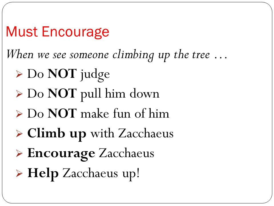 Must Encourage When we see someone climbing up the tree … Do NOT judge. Do NOT pull him down. Do NOT make fun of him.