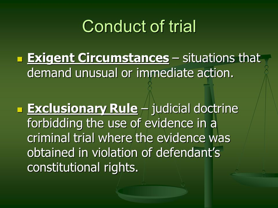 Conduct of trial Exigent Circumstances – situations that demand unusual or immediate action.