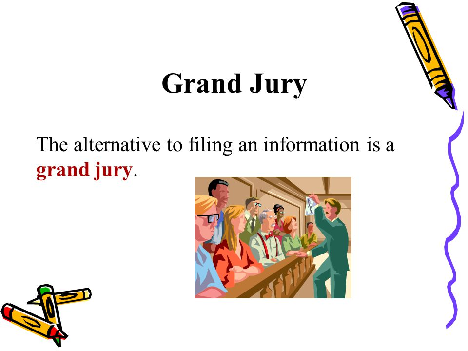 Grand Jury The alternative to filing an information is a grand jury.