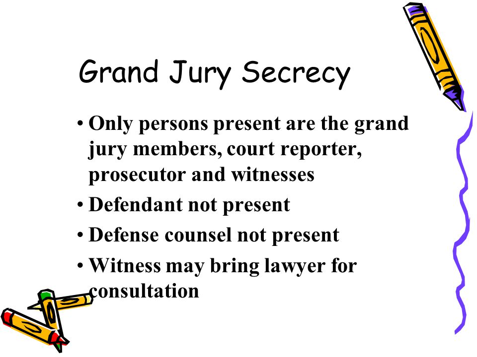 Grand Jury Secrecy Only persons present are the grand jury members, court reporter, prosecutor and witnesses.