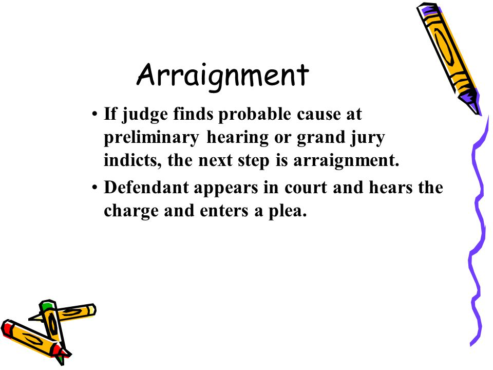 Arraignment If judge finds probable cause at preliminary hearing or grand jury indicts, the next step is arraignment.