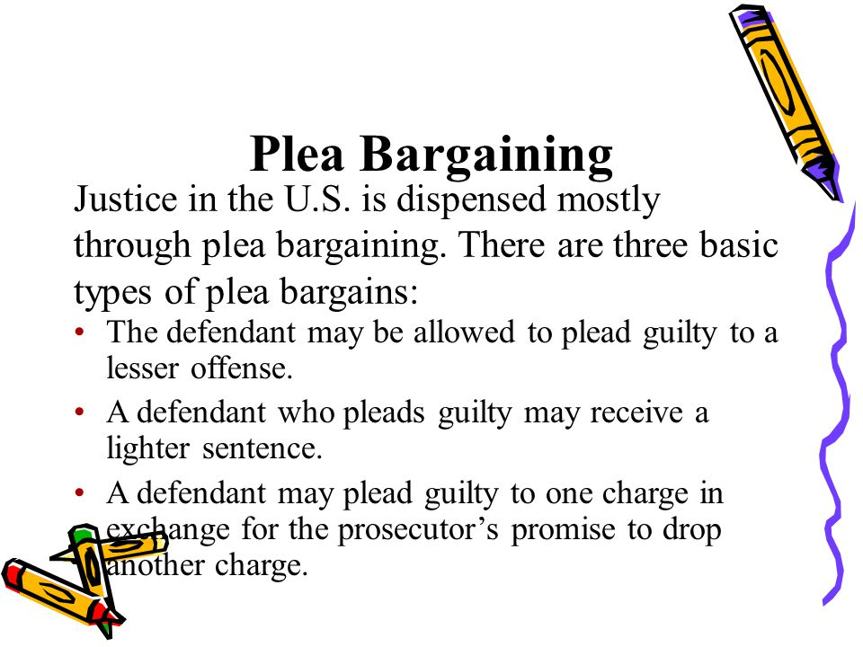 Plea Bargaining Justice in the U.S. is dispensed mostly through plea bargaining. There are three basic types of plea bargains: