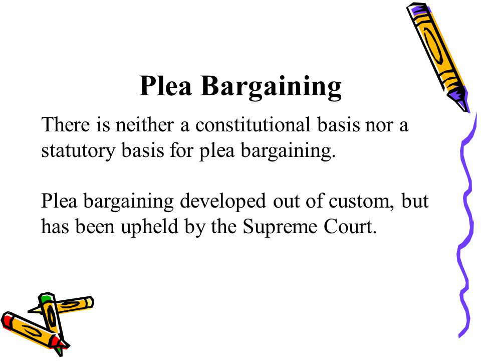 Plea Bargaining There is neither a constitutional basis nor a statutory basis for plea bargaining.