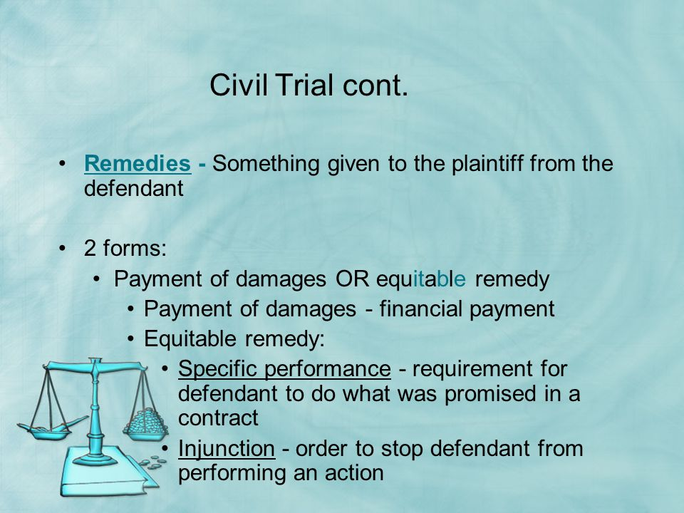 Civil Trial cont. Remedies - Something given to the plaintiff from the defendant. 2 forms: Payment of damages OR equitable remedy.