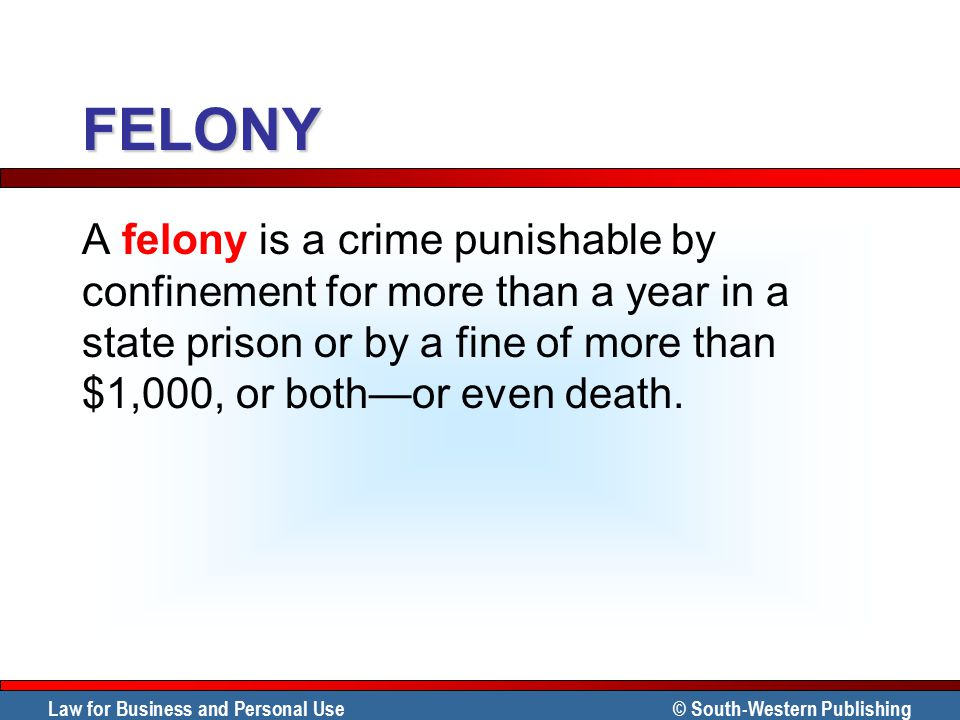 FELONY A felony is a crime punishable by confinement for more than a year in a state prison or by a fine of more than $1,000, or both—or even death.