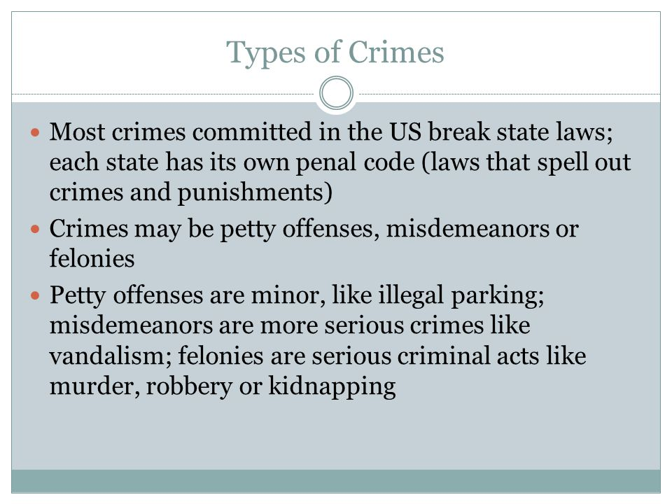 Types of Crimes Most crimes committed in the US break state laws; each state has its own penal code (laws that spell out crimes and punishments)