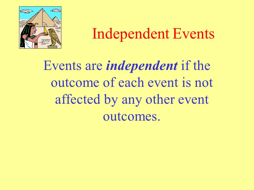 Independent Events Events are independent if the outcome of each event is not affected by any other event outcomes.
