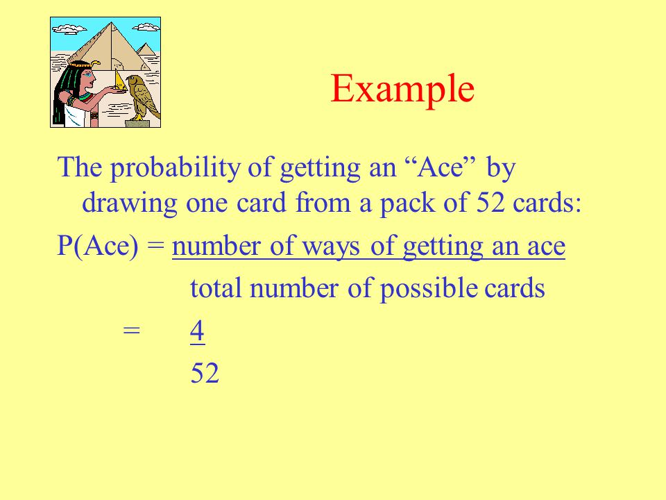 Example The probability of getting an Ace by drawing one card from a pack of 52 cards: P(Ace) = number of ways of getting an ace.