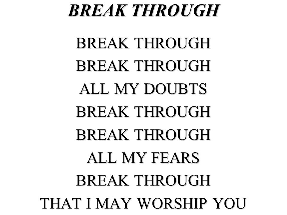 BREAK THROUGH BREAK THROUGH ALL MY DOUBTS ALL MY FEARS