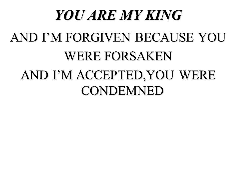 YOU ARE MY KING AND I'M FORGIVEN BECAUSE YOU WERE FORSAKEN