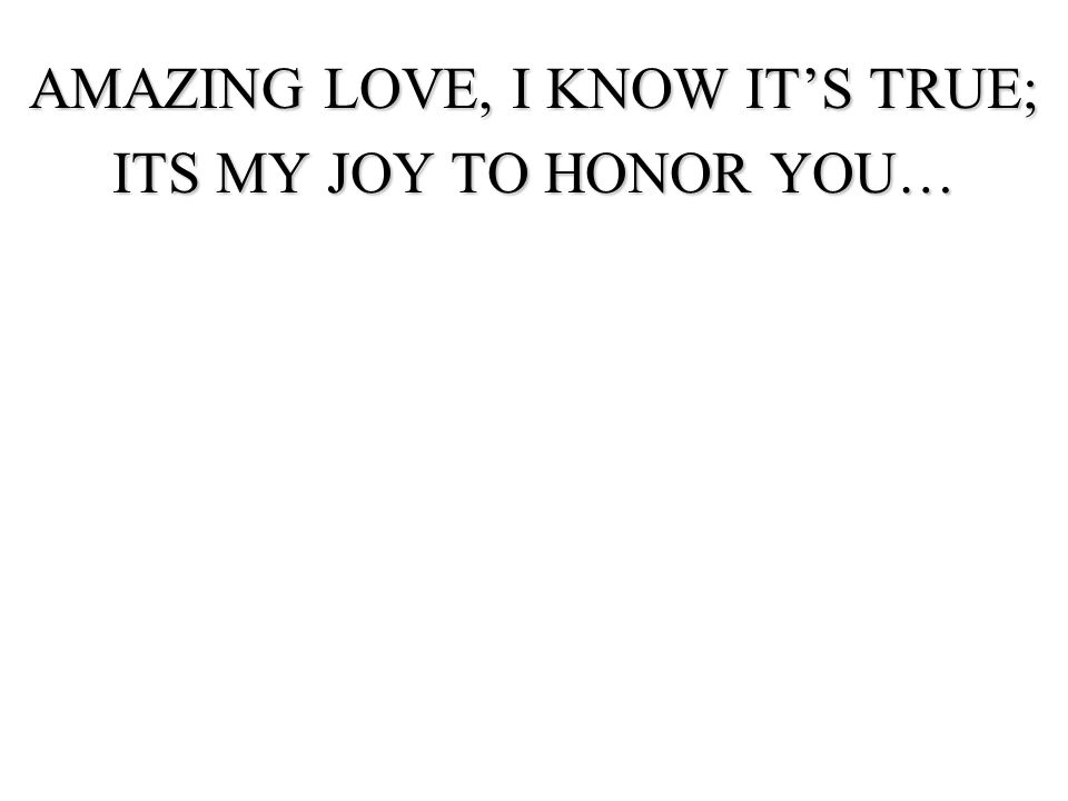 AMAZING LOVE, I KNOW IT'S TRUE;