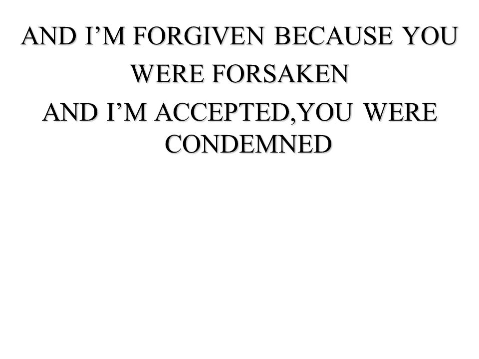 AND I'M FORGIVEN BECAUSE YOU WERE FORSAKEN