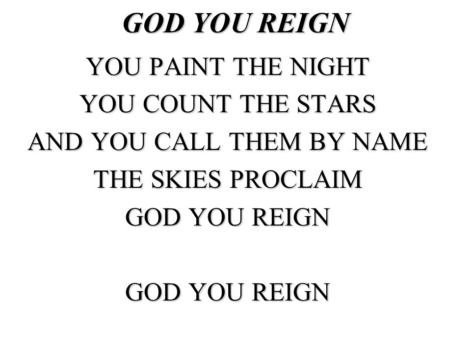 GOD YOU REIGN YOU PAINT THE NIGHT YOU COUNT THE STARS AND YOU CALL THEM BY NAME THE SKIES PROCLAIM GOD YOU REIGN